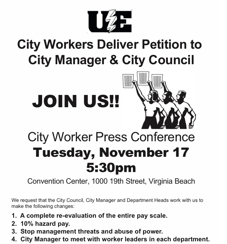 JOIN US!! City Work Press Conference Tuesday, November 17 5:30pm. Convention Center, 1000 19th Street, Virginia Beach. We request that the City Council, City Manager and Department Heads work with us to make the following changes: 1. A complete re-evaluation of the entire pay scale; 2. 10% hazard pay; 3. Stop management threats and abuse of power; 4. City Manager to meet with worker leaders in each department.